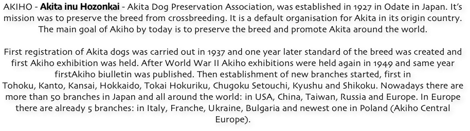 AKIHO - Akita inu Hozonkai - Akita Dog Preservation Association, was established in 1927 in Odate in Japan. It's mission was to preserve the breed from crossbreeding. It is a default organisation for Akita in its origin country. The main goal of Akiho by today is to preserve the breed and promote Akita around the world.  